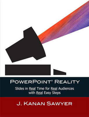 PowerPoint Reality Slides in Real Time for Real Audiences with Real Easy Steps by J. Kanan Sawyer
