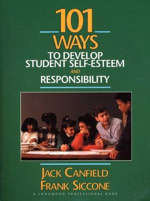101 Ways to Develop Student Self-Esteem and Responsibility by Jack Canfield, Frank Siccone