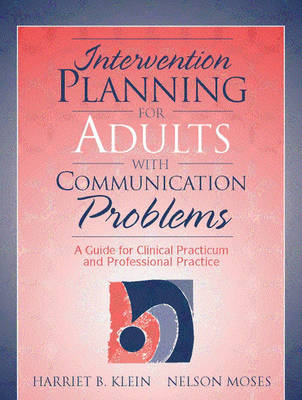 Intervention Planning for Adults with Communication Problems A Guide for Clinical Practicum and Professional Practice by Harriet B. Klein, Nelson Moses