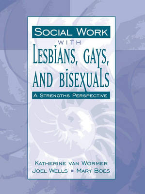 Social Work with Lesbians, Gays, and Bisexuals A Strengths Perspective by Katherine S. Van Wormer, Joel Wells, Mary Boes