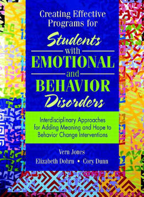 Creating Effective Programs for Students with Emotional and Behavior Disorders Interdisciplinary Approaches for Adding Meaning and Hope to Behavior Change Interventions by Vern Jones, Elizabeth Dohrn, Cory Dunn