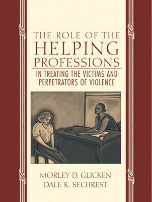 The Role of the Helping Professions in Treating the Victims and Perpetrators of Violence by Morley D. Glicken, Dale K. Sechrest