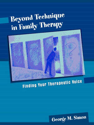 Beyond Technique in Family Therapy Finding Your Therapeutic Voice by George Simon