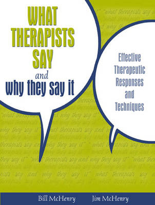 What Therapists Say and Why They Say it Effective Therapeutic Responses and Techniques by William McHenry, James McHenry