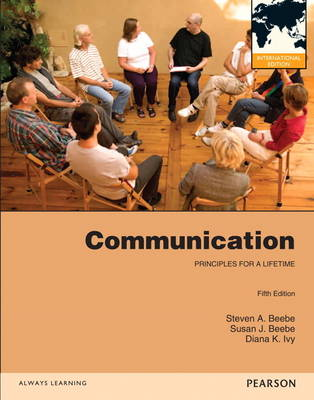 Communication Principles for a Lifetime by Steven A. Beebe, Susan J. Beebe, Diana K. Ivy