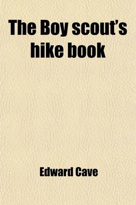 The Boy Scout's Hike Book; The First of a Series of Handy Volumes of Information and Inspiration by Edward Cave