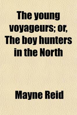 The Young Voyageurs, Or, the Boy Hunters in the North by Captain Mayne Reid