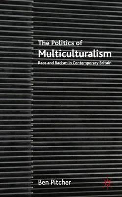 The Politics of Multiculturalism Race and Racism in Contemporary Britain by Ben Pitcher