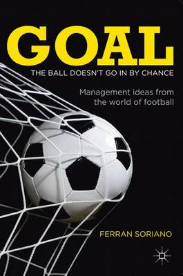 Goal: The Ball Doesn't Go in by Chance Management Ideas from the World of Football by Ferran Soriano