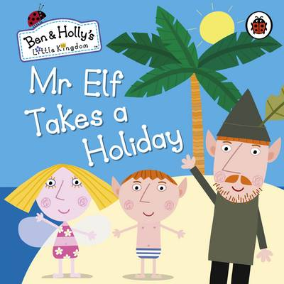 Ben and Holly's Little Kingdom: Mr Elf Takes a Holiday Board Book by