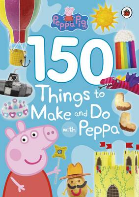 Peppa Pig: 150 Things to Make and Do with Peppa by