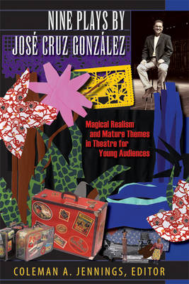 Nine Plays by Jose Cruz Gonzalez Magical Realism and Mature Themes in Theatre for Young Audiences by Coleman A. Jennings