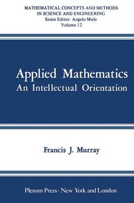 Applied Mathematics An Intellectual Orientation by F. J. Murray