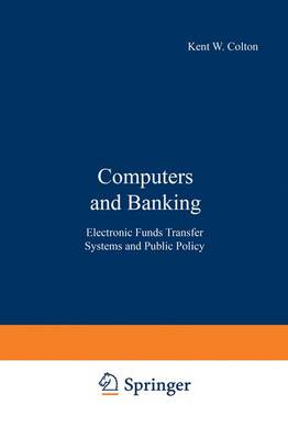 Computers and Banking Electronic Funds Transfer Systems and Public Policy by Kent W. Colton