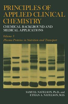 Principles of Applied Clinical Chemistry Chemical Background and Medical Applications. Volume 3: Plasma Proteins in Nutrition and Transport by Samuel Natelson