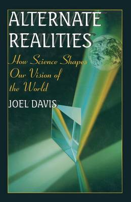 Alternate Realities How Science Shapes Our Vision of the World by Joel Davis