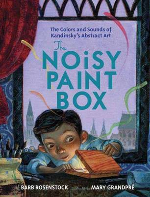 The Noisy Paint Box The Colors and Sounds of Kandinsky's Abstract Art by Barb Rosenstock, Mary GrandPre
