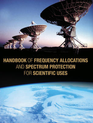 Handbook of Frequency Allocations and Spectrum Protection for Scientific Uses by Panel on Frequency Allocations and Spectrum Protection for Scientific Uses, Committee on Radio Frequencies, Board on Physics and