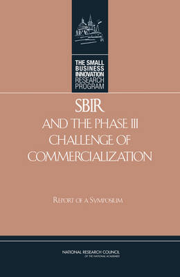 SBIR and the Phase III Challenge of Commercialization Report of a Symposium by Technology, and Innovation: An Assessment of the Small Business Innovation Research Progr Committee on Capitalizing on Science