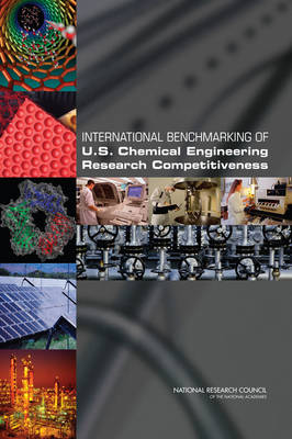 International Benchmarking of U.S. Chemical Engineering Research Competitiveness by Committee on Benchmarking the Research Competitiveness of the U.S. in Chemical Engineering, Board on Chemical Sciences and Techn