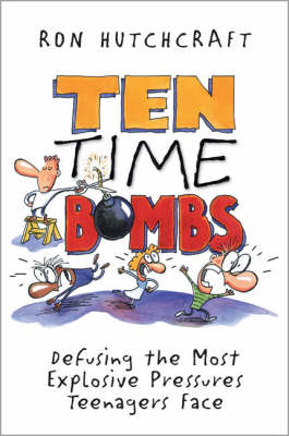 Ten Time Bombs Defusing the Most Explosive Pressures Teenagers Face by Ron Hutchcraft