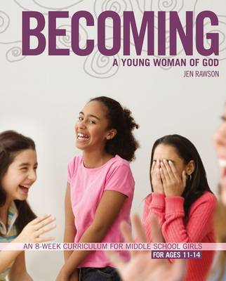 Becoming a Young Woman of God An 8-week Curriculum for Middle School Girls by Jen Rawson