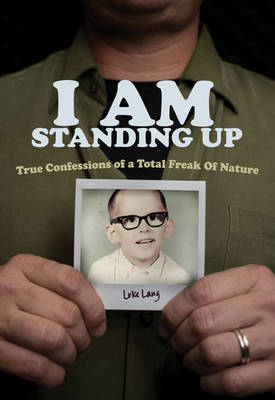 I am Standing Up True Confessions of a Total Freak of Nature by Luke Lang