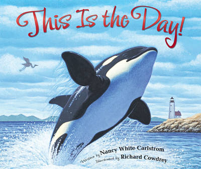 This is the Day! A Celebration of God's Creation by Nancy White Carlstrom