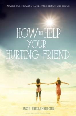 How to Help Your Hurting Friend Advice For Showing Love When Things Get Tough by Susie Shellenberger
