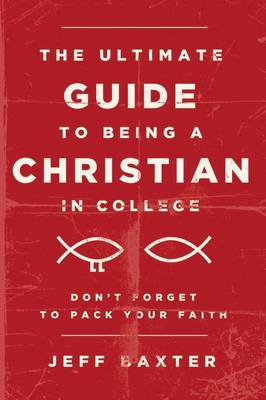 The Ultimate Guide to Being a Christian in College Don't Forget to Pack Your Faith by Jeff Baxter