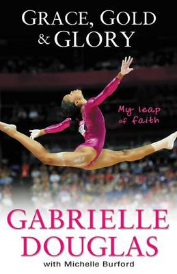 Grace, Gold and Glory: My Leap of Faith The Gabrielle Douglas Story by Gabriella Douglas, Michelle Burford