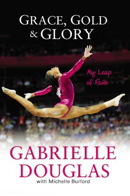 Grace, Gold, and Glory: My Leap of Faith by Gabrielle Douglas, Michelle Burford