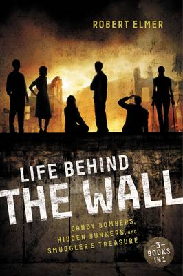 Life Behind the Wall Candy Bombers, Beetle Bunker, and Smuggler's Treasure by Robert Elmer