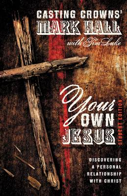 Your Own Jesus Discovering a Personal Relationship with Christ by Mark Hall, Tim Luke