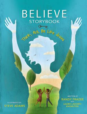 Believe Storybook Think, Act, be Like Jesus by Randy Frazee, Laurie Lazzaro Knowlton