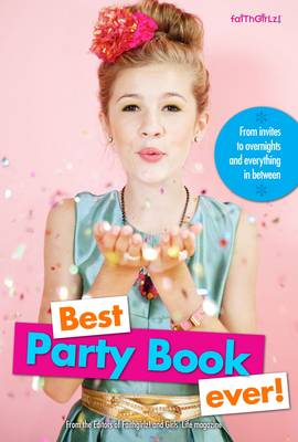 Best Party Book Ever! From Invites to Overnights and Everything in Between by Editors of Faithgirlz and Girls' Life Magazine, Karen Bokram
