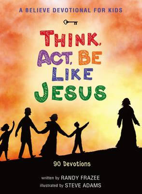 A Believe Devotional for Kids Think, Act, be Like Jesus : 90 Devotions by Randy Frazee