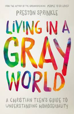 Living in a Gray World A Christian Teen's Guide to Understanding Homosexuality by Preston Sprinkle