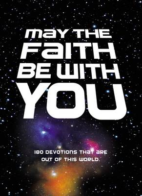May the Faith Be with You 180 devotions that are out of this world by