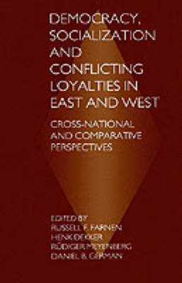 Democracy, Socialization and Conflicting Loyalties in East and West Cross-National and Comparative Perspectives by Russell Francis Farnen