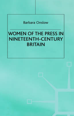 Women of the Press in Nineteenth-Century Britain by Barbara Onslow