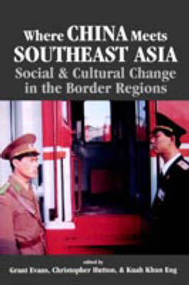 Where China Meets Southeast Asia Social and Cultural Change in the Border Region by Christopher M. Hutton, Khun Eng Kuah