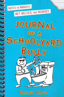 Journal of a Schoolyard Bully Notes on Noogies, Wet Willies, and Wedges by Farley Katz