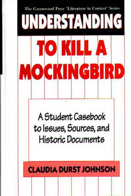Understanding to Kill a Mockingbird A Student Casebook to Issues, Sources, and Historic Documents by Claudia Durst Johnson