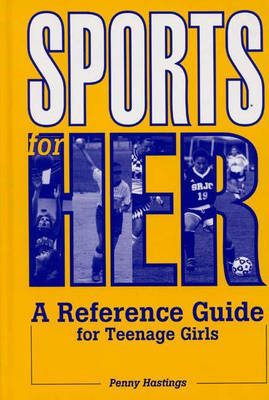 Sports for Her A Reference Guide for Teenage Girls by Penny Hastings