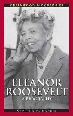 Eleanor Roosevelt A Biography by Cynthia M. Harris