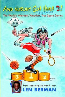 And Nobody Got Hurt 2! More of the World's Weirdest, Wackiest Most Amazing True Sports Stories by Len Berman