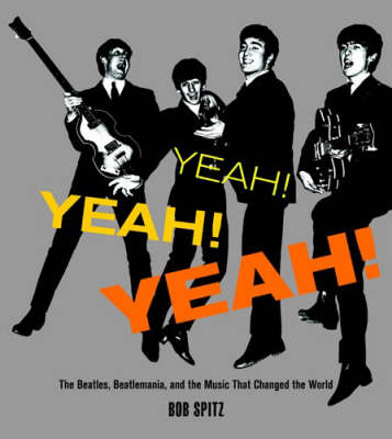 Yeah! Yeah! Yeah! The Beatles , Beatlemania and the Music That Changed the World by Bob Spitz