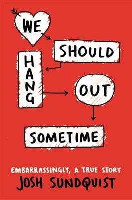 We Should Hang Out Sometime Embarrassingly, a True Story by Josh Sundquist