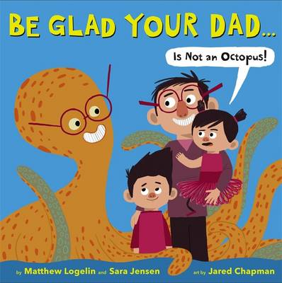 Be Glad Your Dad...(is Not an Octopus!) by Matthew Logelin, Sara Jensen
